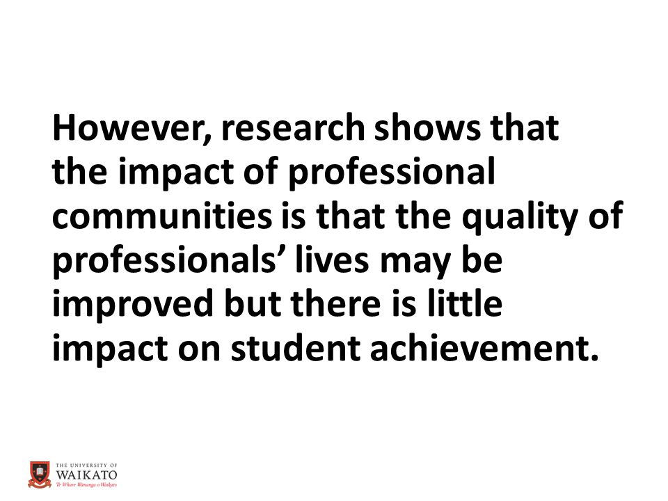 However, research shows that the impact of professional communities is that the quality of professionals' lives may be improved but there is little impact on student achievement.