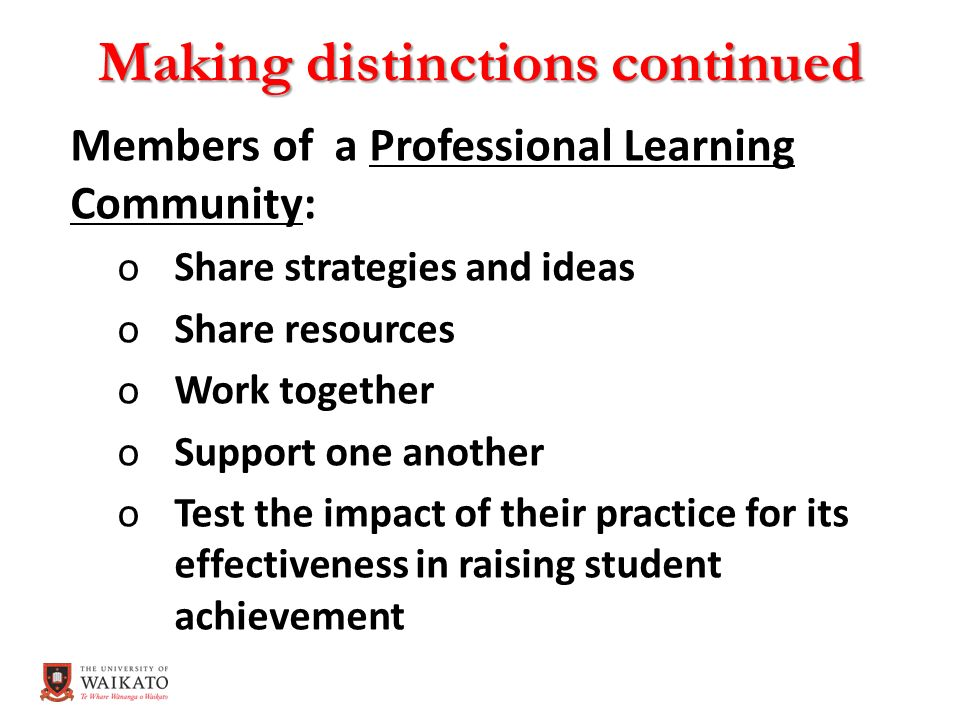 Making distinctions continued Members of a Professional Learning Community: oShare strategies and ideas oShare resources oWork together oSupport one another oTest the impact of their practice for its effectiveness in raising student achievement