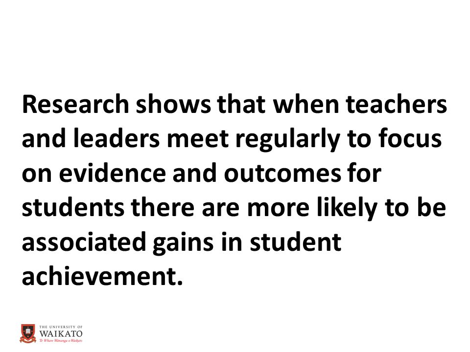 Research shows that when teachers and leaders meet regularly to focus on evidence and outcomes for students there are more likely to be associated gains in student achievement.