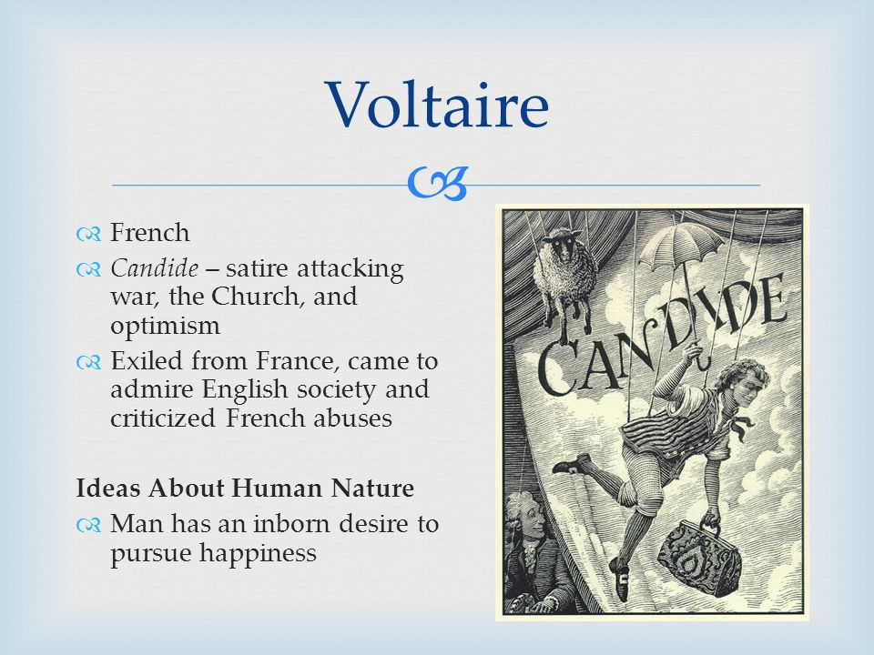   French  Candide – satire attacking war, the Church, and optimism  Exiled from France, came to admire English society and criticized French abuses Ideas About Human Nature  Man has an inborn desire to pursue happiness Voltaire