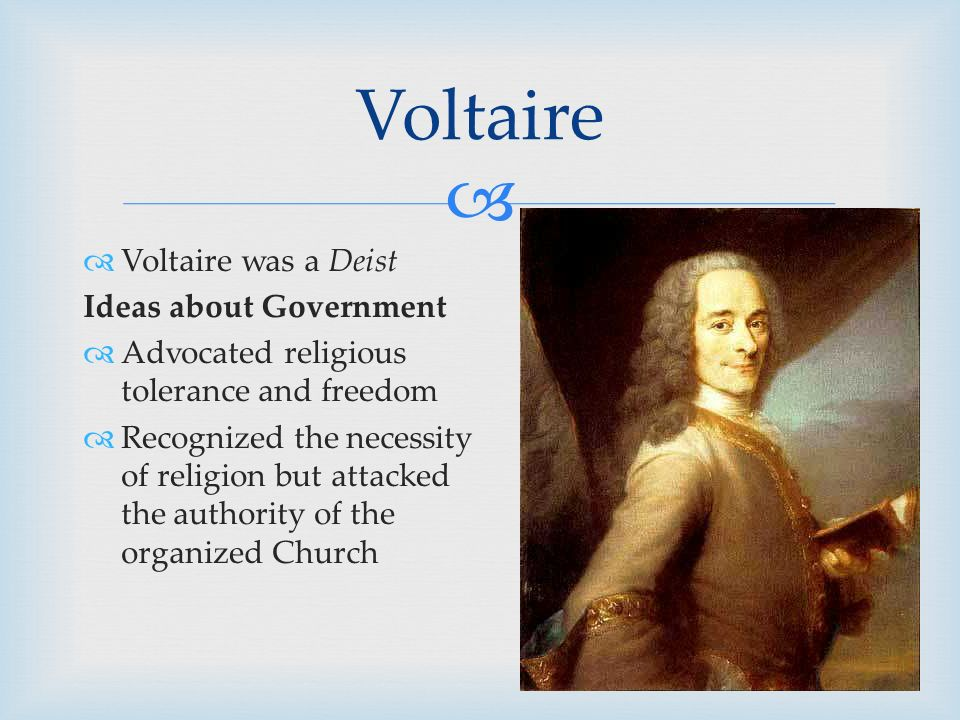   Voltaire was a Deist Ideas about Government  Advocated religious tolerance and freedom  Recognized the necessity of religion but attacked the authority of the organized Church Voltaire