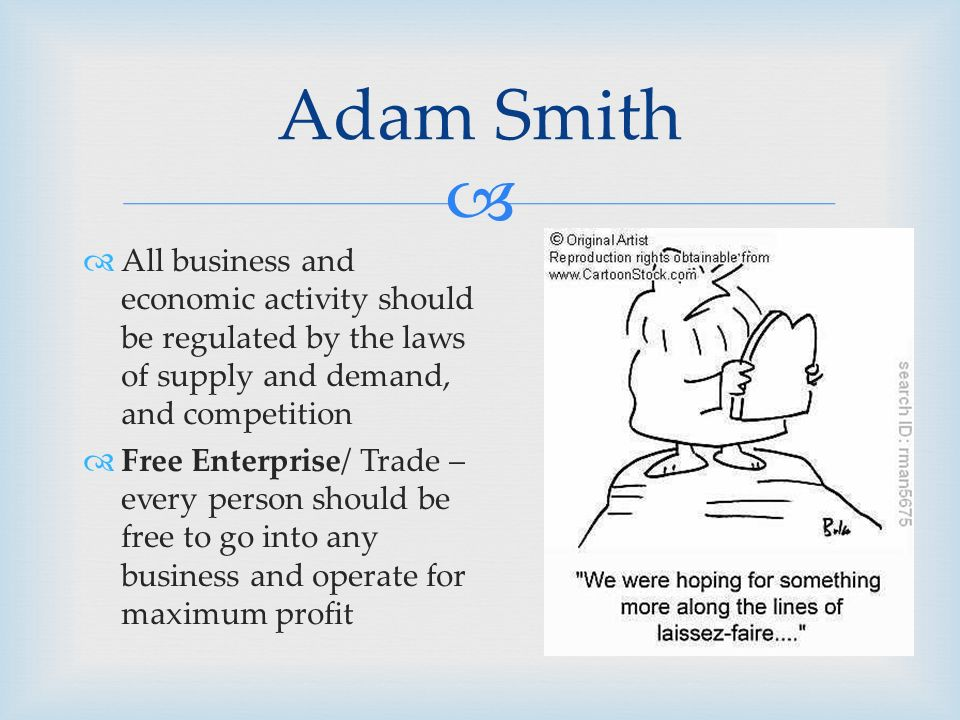   All business and economic activity should be regulated by the laws of supply and demand, and competition  Free Enterprise/ Trade – every person should be free to go into any business and operate for maximum profit Adam Smith