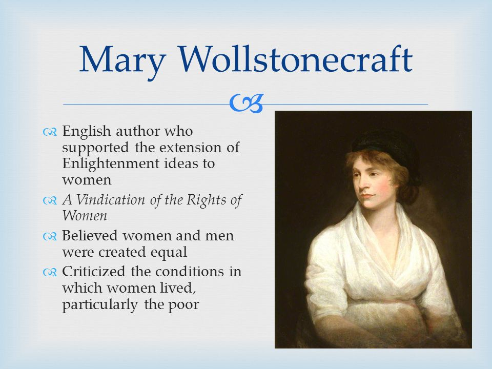   English author who supported the extension of Enlightenment ideas to women  A Vindication of the Rights of Women  Believed women and men were created equal  Criticized the conditions in which women lived, particularly the poor Mary Wollstonecraft