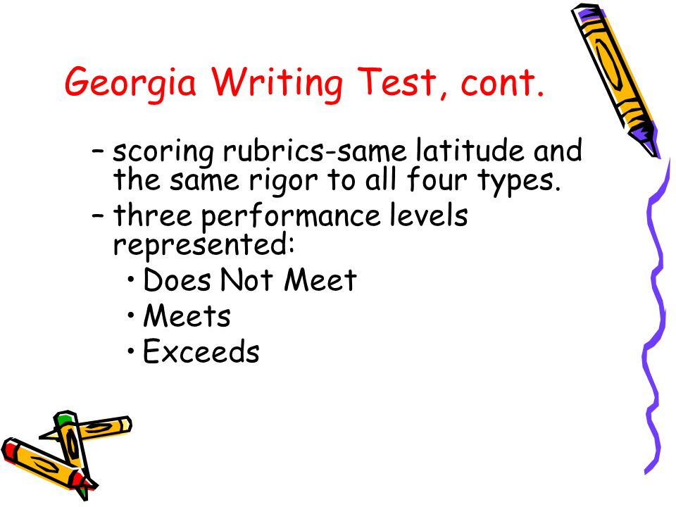 Georgia Writing Test, cont. –scoring rubrics-same latitude and the same rigor to all four types.