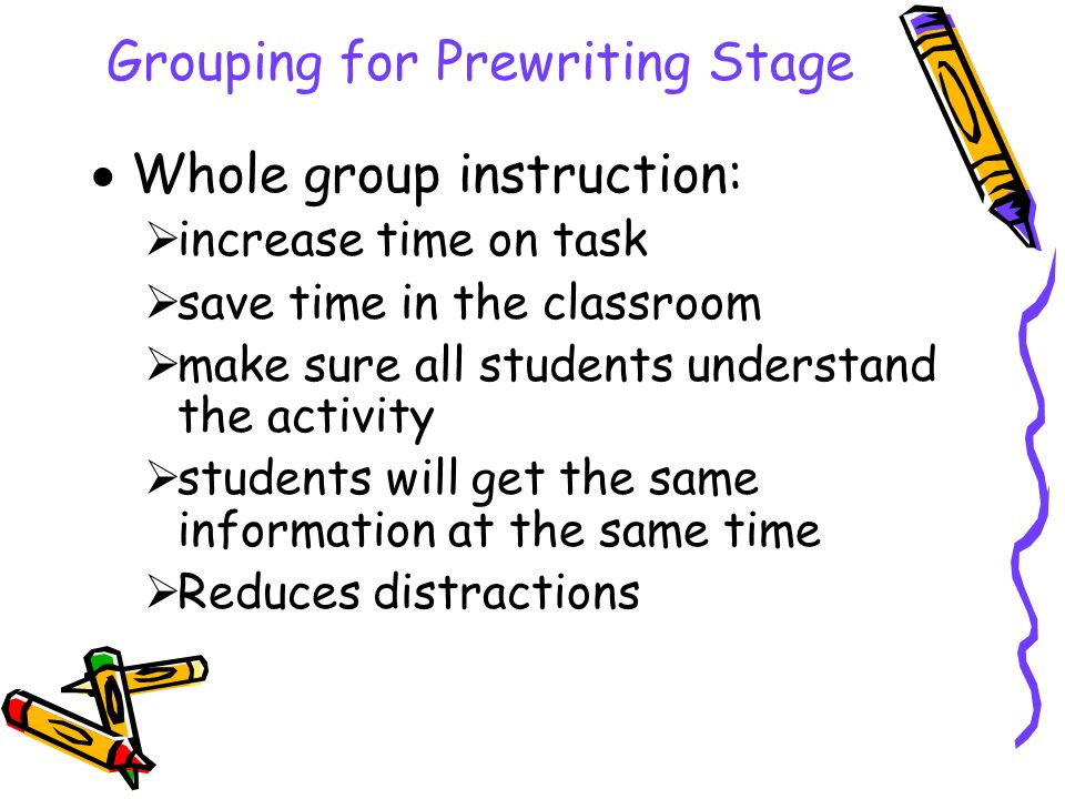 Grouping for Prewriting Stage  Whole group instruction:  increase time on task  save time in the classroom  make sure all students understand the activity  students will get the same information at the same time  Reduces distractions