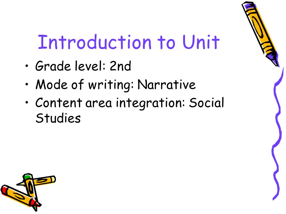 Introduction to Unit Grade level: 2nd Mode of writing: Narrative Content area integration: Social Studies