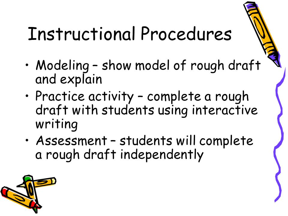 Instructional Procedures Modeling – show model of rough draft and explain Practice activity – complete a rough draft with students using interactive writing Assessment – students will complete a rough draft independently