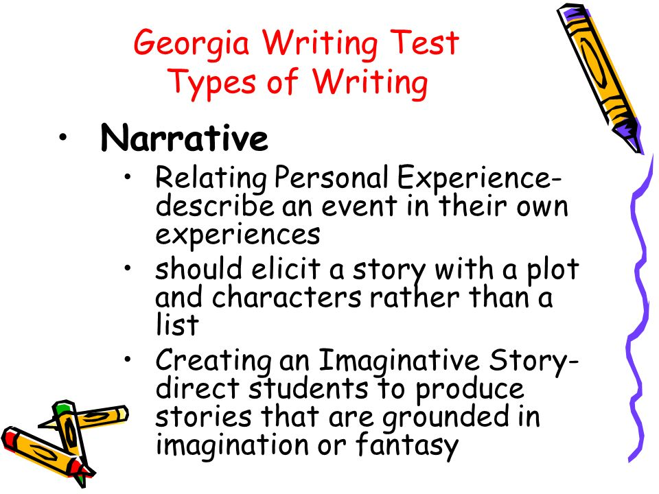 Georgia Writing Test Types of Writing Narrative Relating Personal Experience- describe an event in their own experiences should elicit a story with a plot and characters rather than a list Creating an Imaginative Story- direct students to produce stories that are grounded in imagination or fantasy