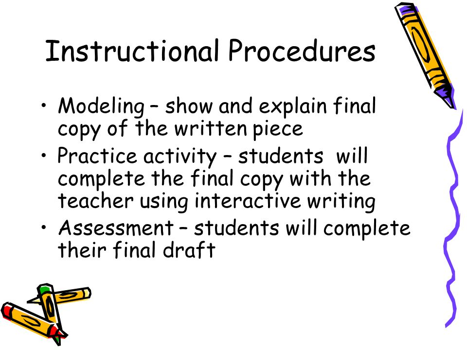 Instructional Procedures Modeling – show and explain final copy of the written piece Practice activity – students will complete the final copy with the teacher using interactive writing Assessment – students will complete their final draft