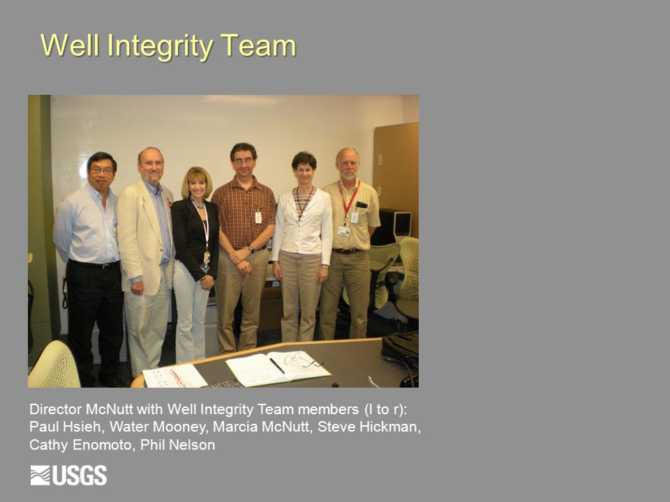 Well Integrity Team Director McNutt with Well Integrity Team members (l to r): Paul Hsieh, Water Mooney, Marcia McNutt, Steve Hickman, Cathy Enomoto, Phil Nelson