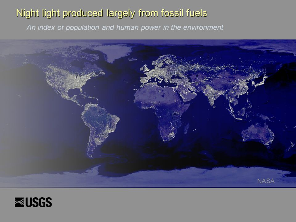 Night light produced largely from fossil fuels An index of population and human power in the environment NASA Night light produced largely from fossil fuels