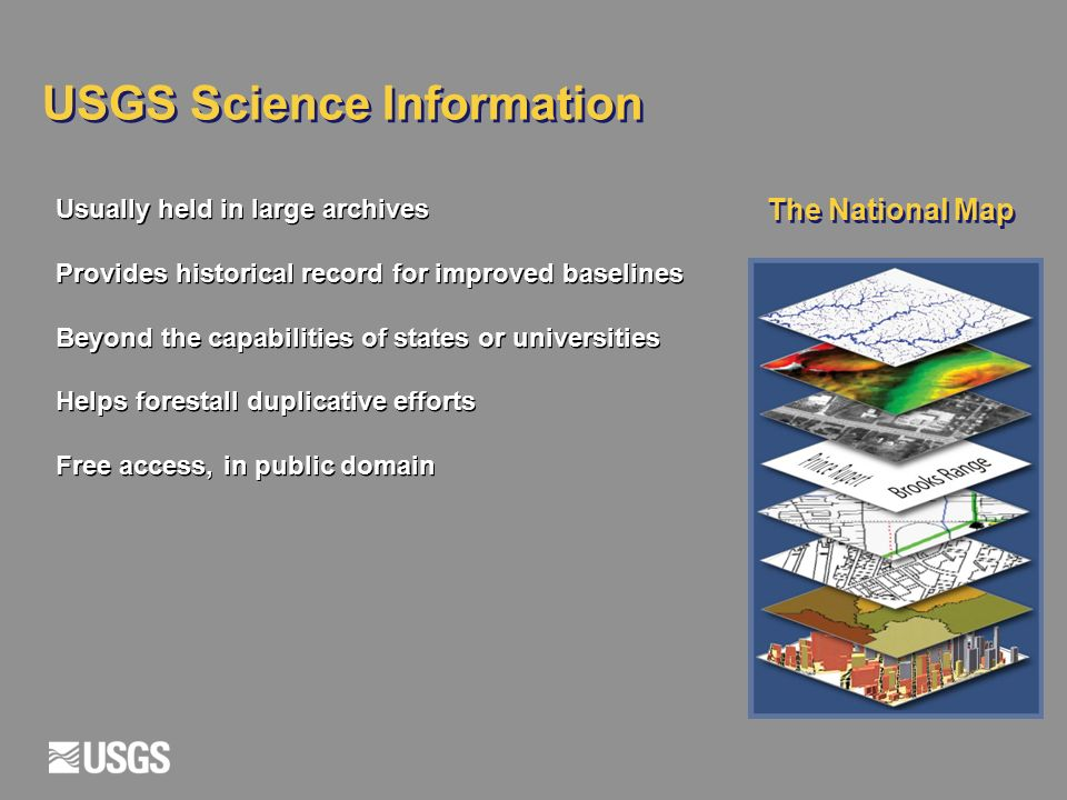 USGS Science Information The National Map Usually held in large archives Provides historical record for improved baselines Beyond the capabilities of states or universities Helps forestall duplicative efforts Free access, in public domain Usually held in large archives Provides historical record for improved baselines Beyond the capabilities of states or universities Helps forestall duplicative efforts Free access, in public domain