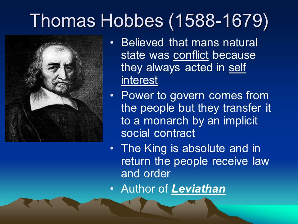 Thomas Hobbes ( ) Believed that mans natural state was conflict because they always acted in self interest Power to govern comes from the people but they transfer it to a monarch by an implicit social contract The King is absolute and in return the people receive law and order Author of Leviathan