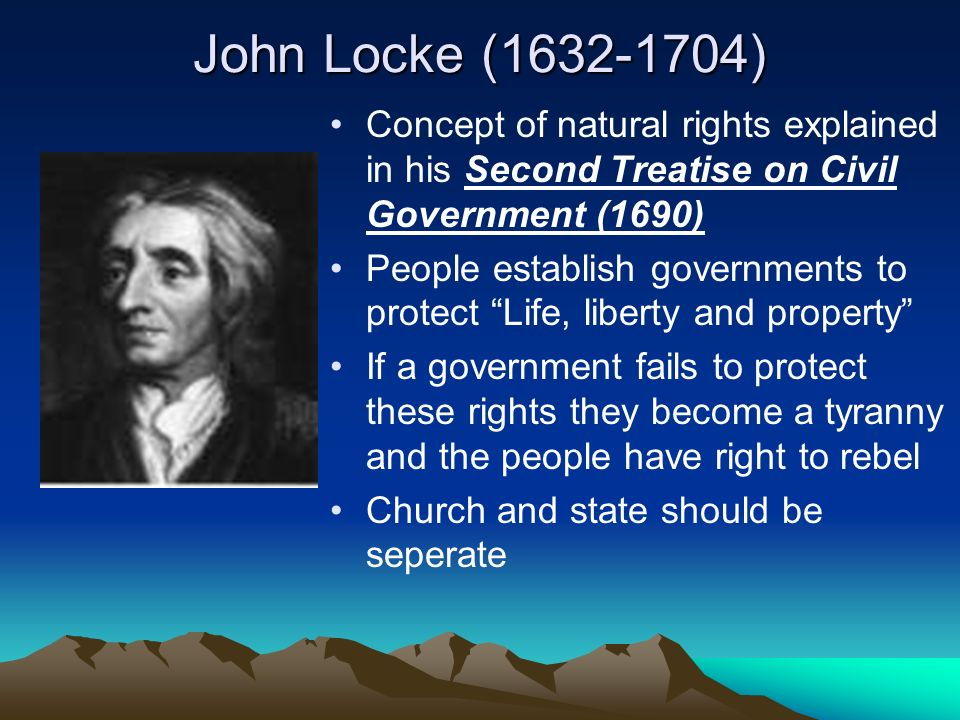 John Locke ( ) Concept of natural rights explained in his Second Treatise on Civil Government (1690) People establish governments to protect Life, liberty and property If a government fails to protect these rights they become a tyranny and the people have right to rebel Church and state should be seperate
