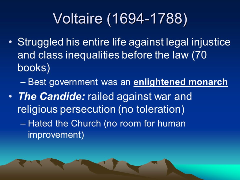 Voltaire ( ) Struggled his entire life against legal injustice and class inequalities before the law (70 books) –Best government was an enlightened monarch The Candide: railed against war and religious persecution (no toleration) –Hated the Church (no room for human improvement)