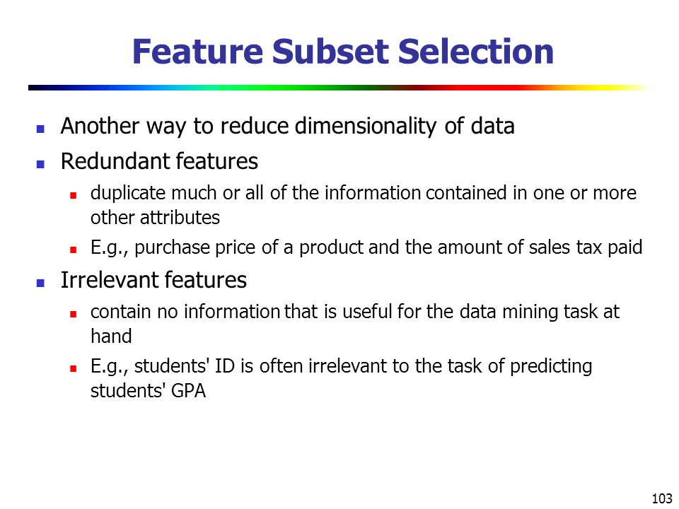 103 Feature Subset Selection Another way to reduce dimensionality of data Redundant features duplicate much or all of the information contained in one or more other attributes E.g., purchase price of a product and the amount of sales tax paid Irrelevant features contain no information that is useful for the data mining task at hand E.g., students ID is often irrelevant to the task of predicting students GPA