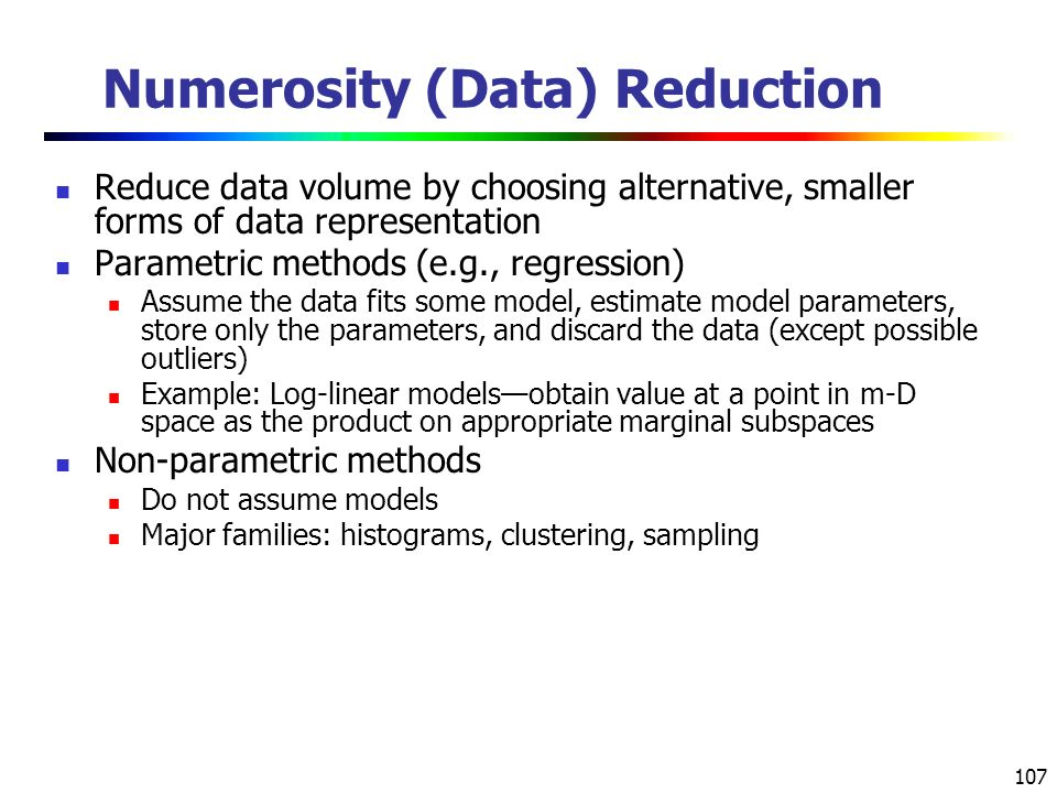 107 Numerosity (Data) Reduction Reduce data volume by choosing alternative, smaller forms of data representation Parametric methods (e.g., regression) Assume the data fits some model, estimate model parameters, store only the parameters, and discard the data (except possible outliers) Example: Log-linear models—obtain value at a point in m-D space as the product on appropriate marginal subspaces Non-parametric methods Do not assume models Major families: histograms, clustering, sampling