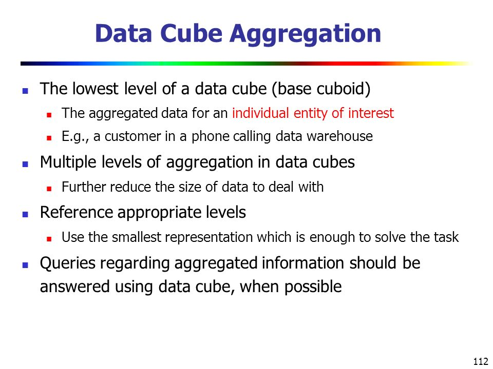 112 Data Cube Aggregation The lowest level of a data cube (base cuboid) The aggregated data for an individual entity of interest E.g., a customer in a phone calling data warehouse Multiple levels of aggregation in data cubes Further reduce the size of data to deal with Reference appropriate levels Use the smallest representation which is enough to solve the task Queries regarding aggregated information should be answered using data cube, when possible