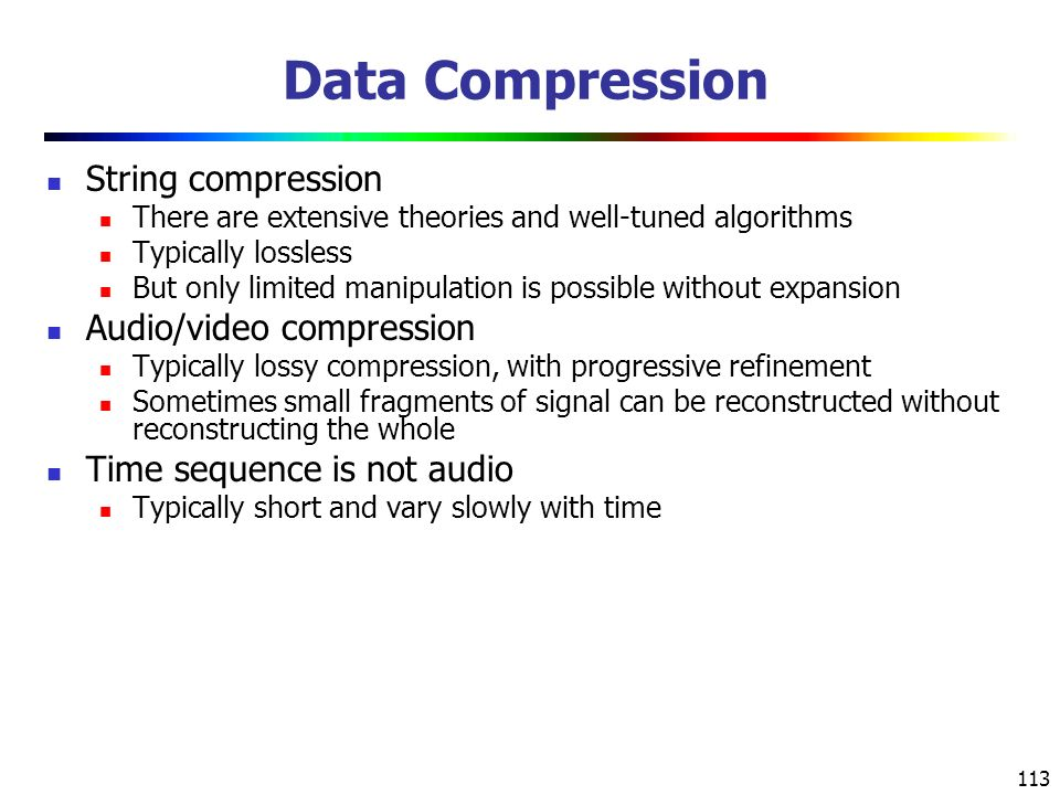 113 Data Compression String compression There are extensive theories and well-tuned algorithms Typically lossless But only limited manipulation is possible without expansion Audio/video compression Typically lossy compression, with progressive refinement Sometimes small fragments of signal can be reconstructed without reconstructing the whole Time sequence is not audio Typically short and vary slowly with time