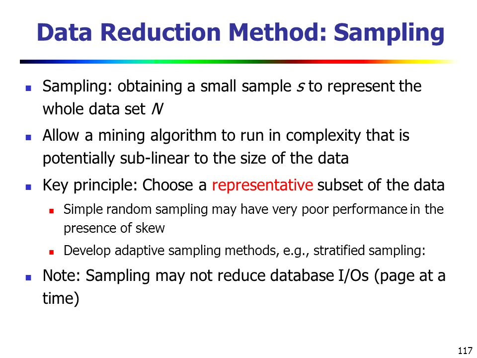 117 Data Reduction Method: Sampling Sampling: obtaining a small sample s to represent the whole data set N Allow a mining algorithm to run in complexity that is potentially sub-linear to the size of the data Key principle: Choose a representative subset of the data Simple random sampling may have very poor performance in the presence of skew Develop adaptive sampling methods, e.g., stratified sampling: Note: Sampling may not reduce database I/Os (page at a time)