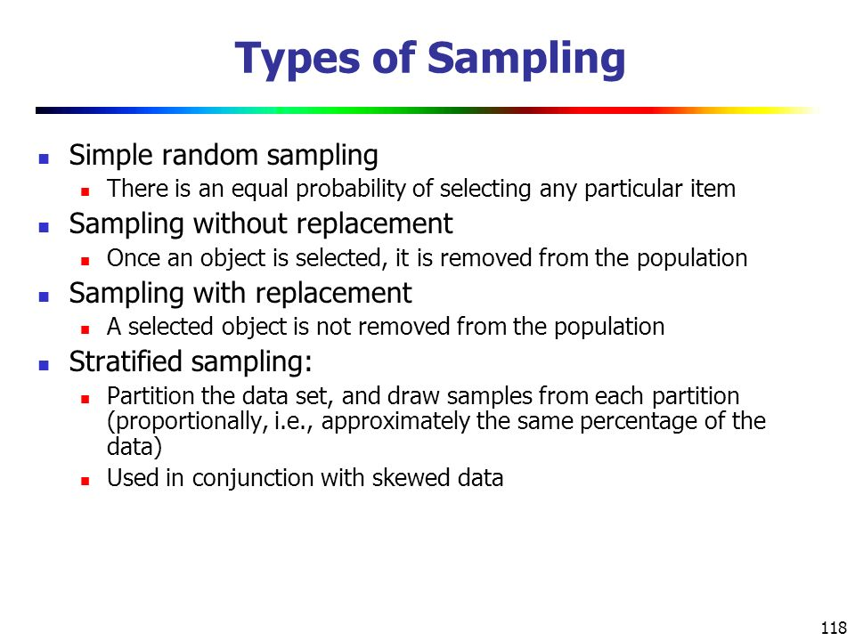 118 Types of Sampling Simple random sampling There is an equal probability of selecting any particular item Sampling without replacement Once an object is selected, it is removed from the population Sampling with replacement A selected object is not removed from the population Stratified sampling: Partition the data set, and draw samples from each partition (proportionally, i.e., approximately the same percentage of the data) Used in conjunction with skewed data