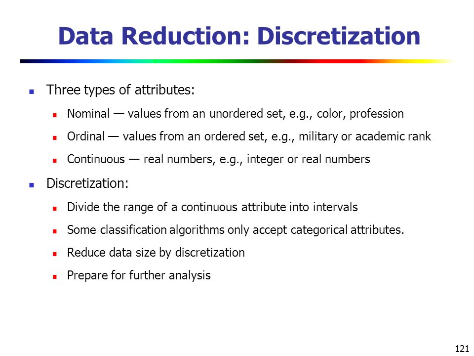 121 Data Reduction: Discretization Three types of attributes: Nominal — values from an unordered set, e.g., color, profession Ordinal — values from an ordered set, e.g., military or academic rank Continuous — real numbers, e.g., integer or real numbers Discretization: Divide the range of a continuous attribute into intervals Some classification algorithms only accept categorical attributes.
