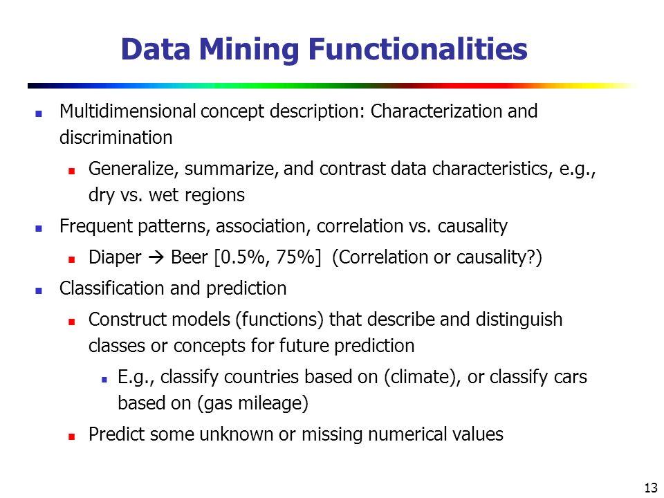 13 Data Mining Functionalities Multidimensional concept description: Characterization and discrimination Generalize, summarize, and contrast data characteristics, e.g., dry vs.