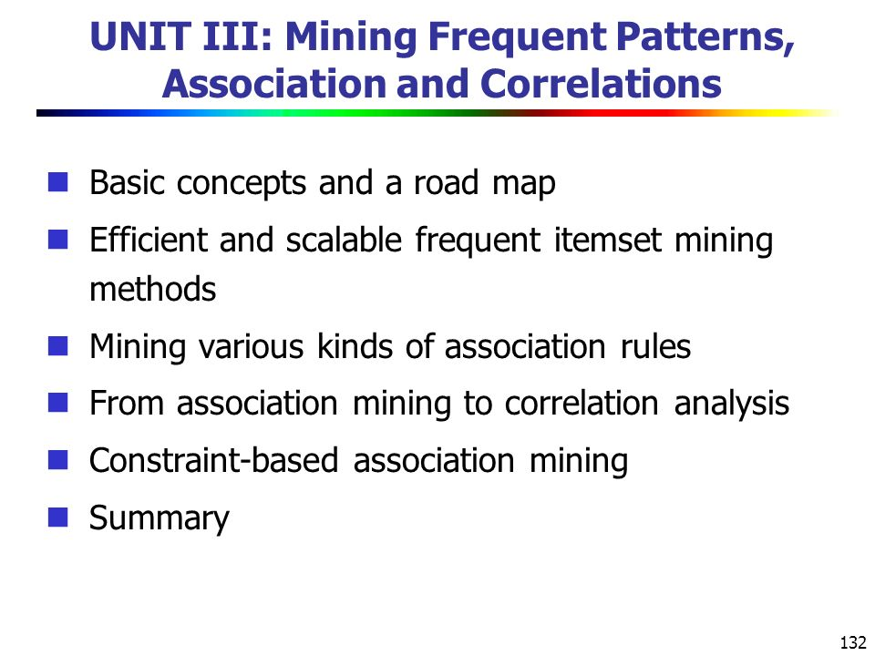 132 UNIT III: Mining Frequent Patterns, Association and Correlations Basic concepts and a road map Efficient and scalable frequent itemset mining methods Mining various kinds of association rules From association mining to correlation analysis Constraint-based association mining Summary
