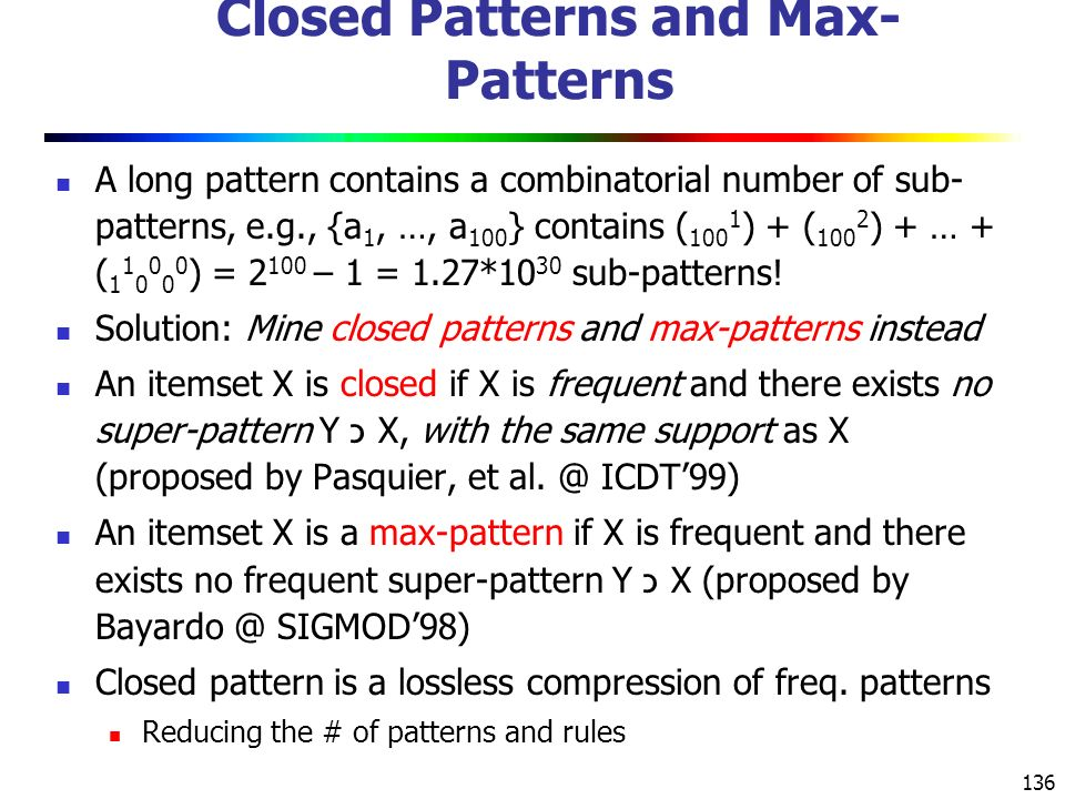 136 Closed Patterns and Max- Patterns A long pattern contains a combinatorial number of sub- patterns, e.g., {a 1, …, a 100 } contains ( 100 1 ) + ( 100 2 ) + … + ( 1 1 0 0 0 0 ) = 2 100 – 1 = 1.27*10 30 sub-patterns.