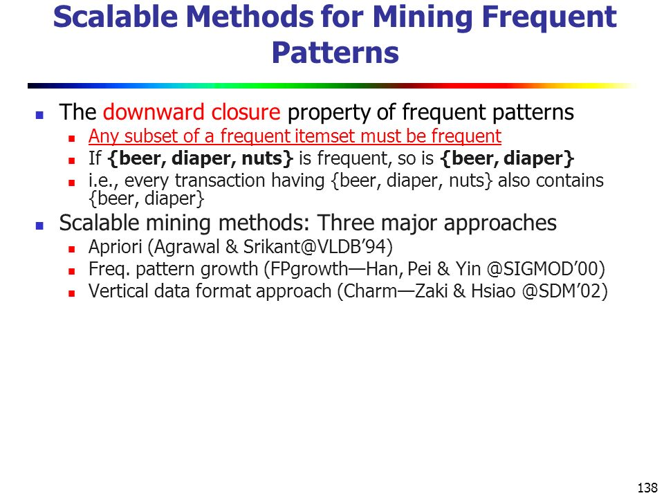 138 Scalable Methods for Mining Frequent Patterns The downward closure property of frequent patterns Any subset of a frequent itemset must be frequent If {beer, diaper, nuts} is frequent, so is {beer, diaper} i.e., every transaction having {beer, diaper, nuts} also contains {beer, diaper} Scalable mining methods: Three major approaches Apriori (Agrawal & Srikant@VLDB'94) Freq.