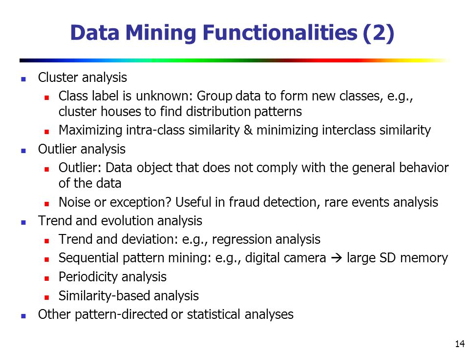 14 Data Mining Functionalities (2) Cluster analysis Class label is unknown: Group data to form new classes, e.g., cluster houses to find distribution patterns Maximizing intra-class similarity & minimizing interclass similarity Outlier analysis Outlier: Data object that does not comply with the general behavior of the data Noise or exception.