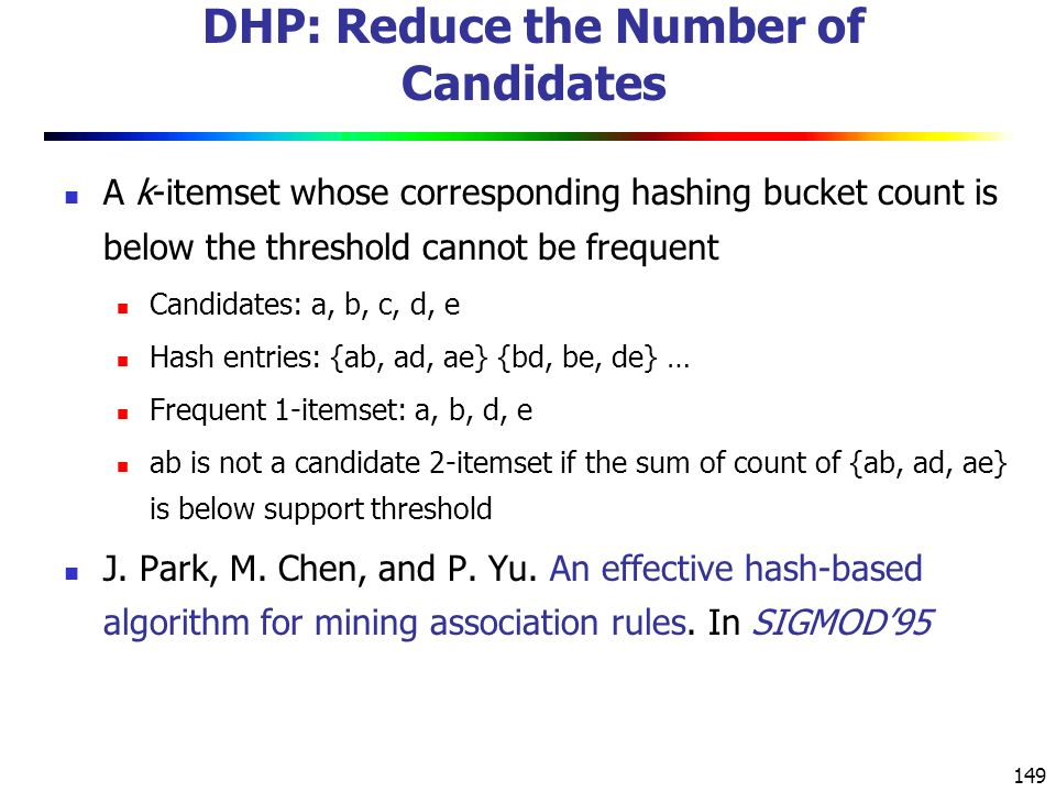 149 DHP: Reduce the Number of Candidates A k-itemset whose corresponding hashing bucket count is below the threshold cannot be frequent Candidates: a, b, c, d, e Hash entries: {ab, ad, ae} {bd, be, de} … Frequent 1-itemset: a, b, d, e ab is not a candidate 2-itemset if the sum of count of {ab, ad, ae} is below support threshold J.