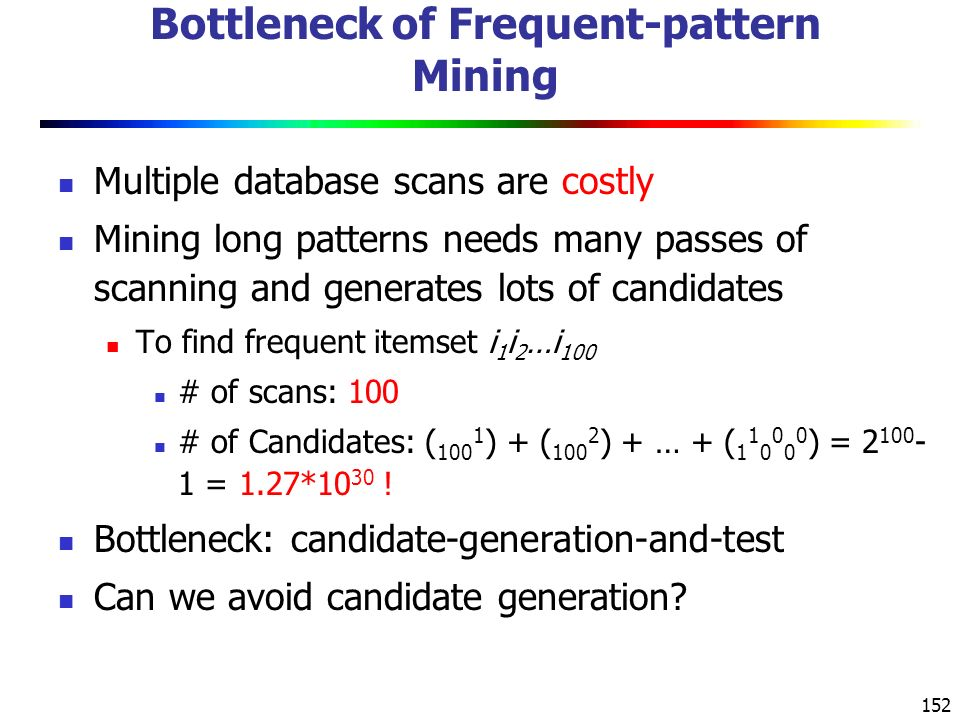 152 Bottleneck of Frequent-pattern Mining Multiple database scans are costly Mining long patterns needs many passes of scanning and generates lots of candidates To find frequent itemset i 1 i 2 …i 100 # of scans: 100 # of Candidates: ( 100 1 ) + ( 100 2 ) + … + ( 1 1 0 0 0 0 ) = 2 100 - 1 = 1.27*10 30 .