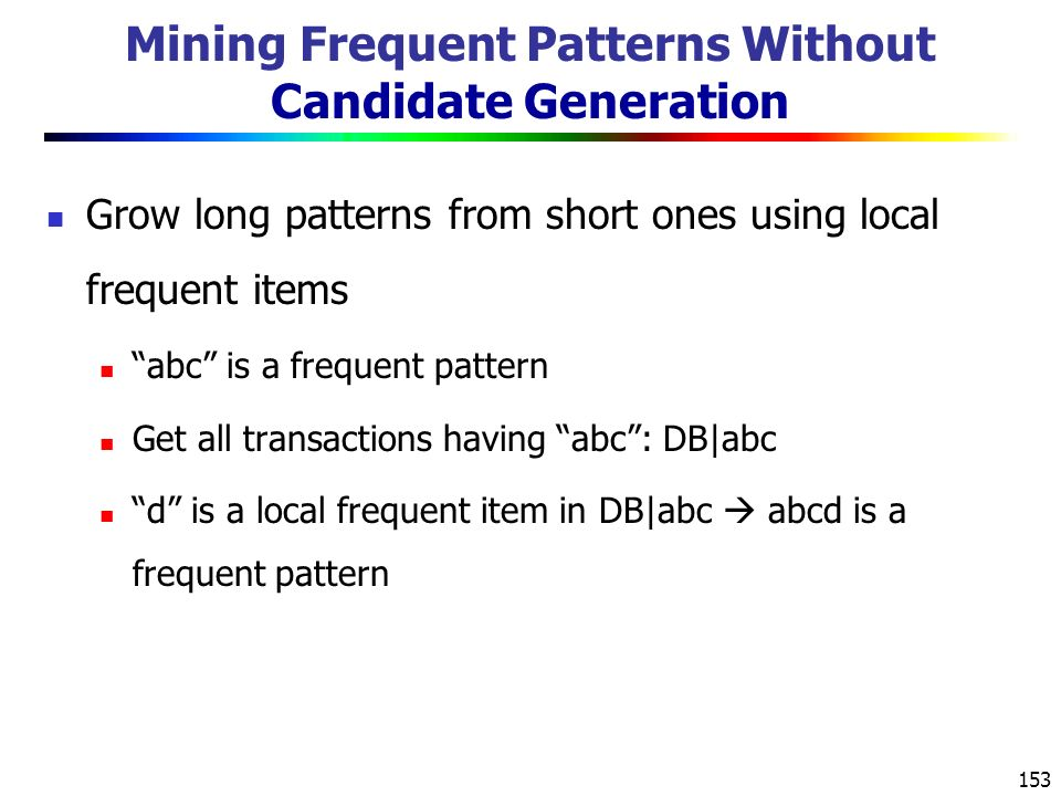 153 Mining Frequent Patterns Without Candidate Generation Grow long patterns from short ones using local frequent items abc is a frequent pattern Get all transactions having abc : DB|abc d is a local frequent item in DB|abc  abcd is a frequent pattern