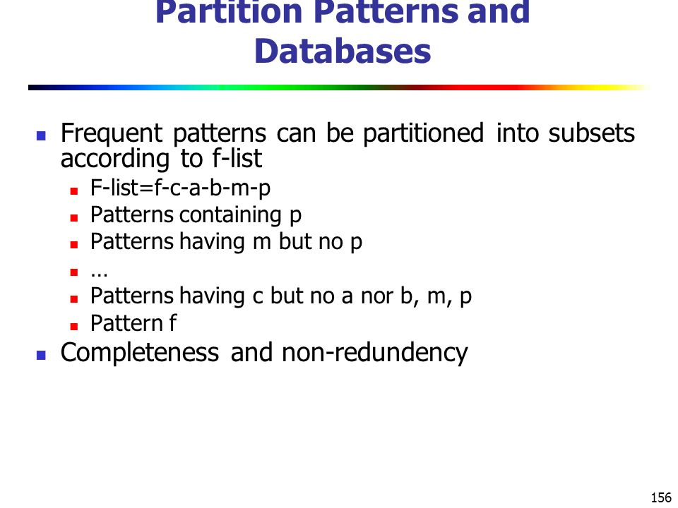 156 Partition Patterns and Databases Frequent patterns can be partitioned into subsets according to f-list F-list=f-c-a-b-m-p Patterns containing p Patterns having m but no p … Patterns having c but no a nor b, m, p Pattern f Completeness and non-redundency