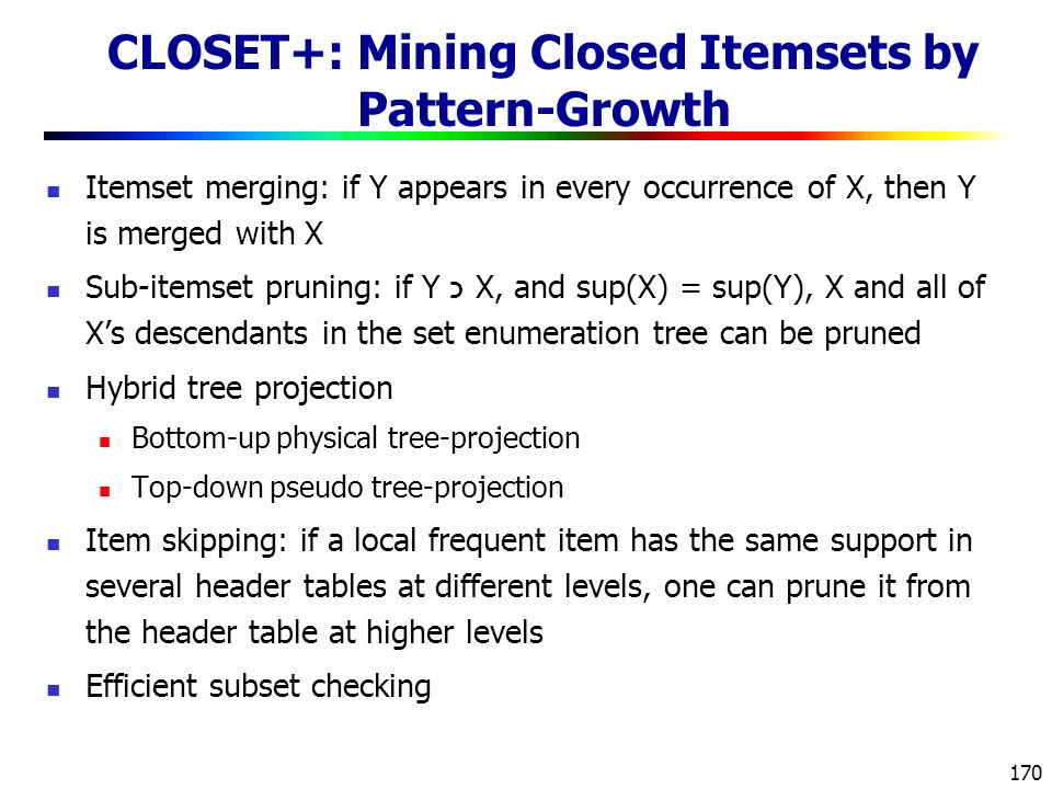170 CLOSET+: Mining Closed Itemsets by Pattern-Growth Itemset merging: if Y appears in every occurrence of X, then Y is merged with X Sub-itemset pruning: if Y כ X, and sup(X) = sup(Y), X and all of X's descendants in the set enumeration tree can be pruned Hybrid tree projection Bottom-up physical tree-projection Top-down pseudo tree-projection Item skipping: if a local frequent item has the same support in several header tables at different levels, one can prune it from the header table at higher levels Efficient subset checking