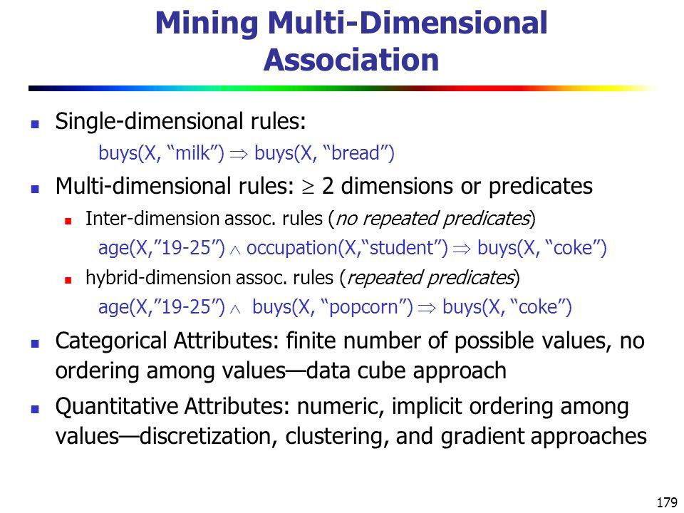 179 Mining Multi-Dimensional Association Single-dimensional rules: buys(X, milk )  buys(X, bread ) Multi-dimensional rules:  2 dimensions or predicates Inter-dimension assoc.