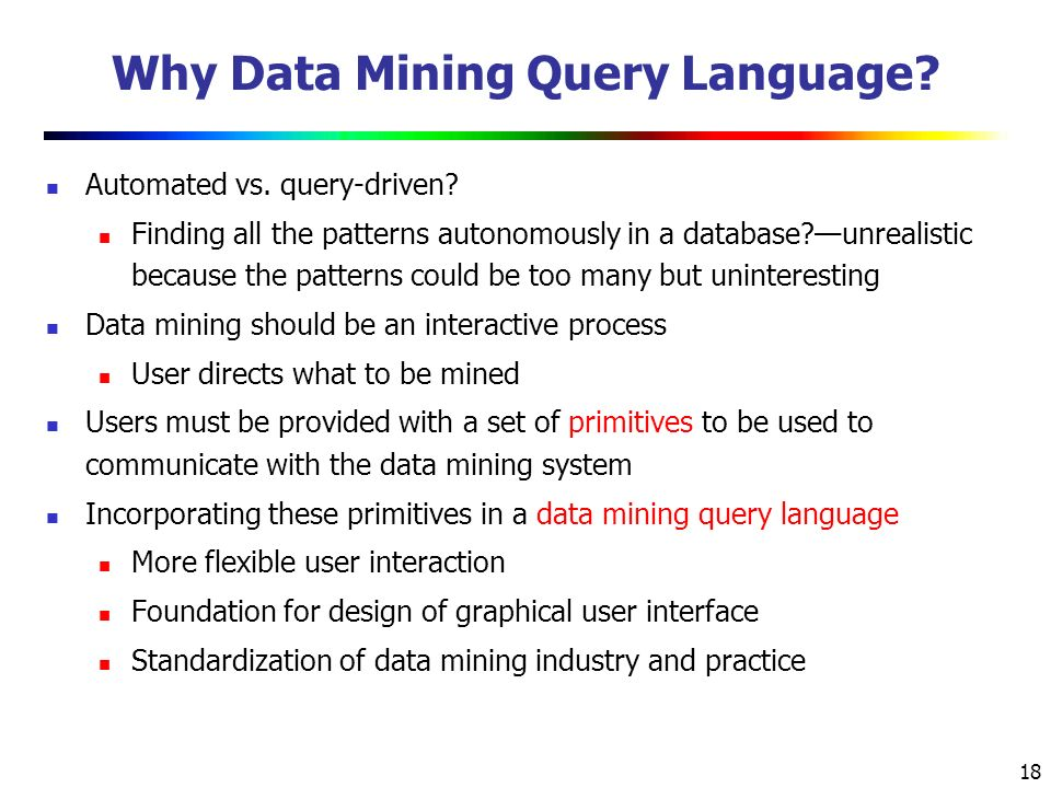 18 Why Data Mining Query Language. Automated vs. query-driven.