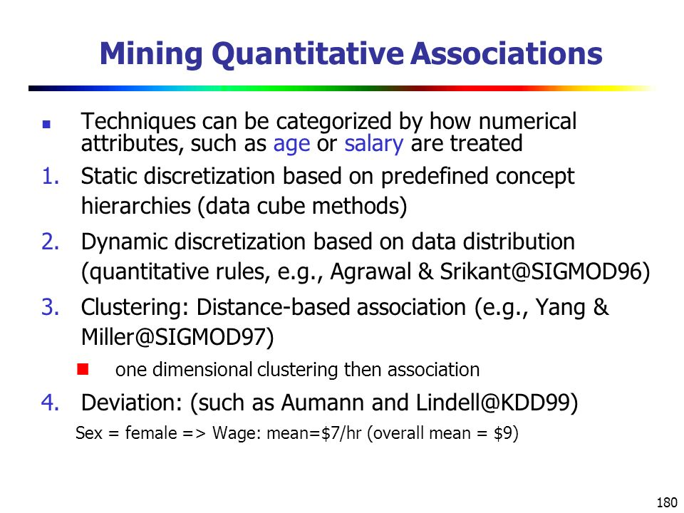 180 Mining Quantitative Associations Techniques can be categorized by how numerical attributes, such as age or salary are treated 1.Static discretization based on predefined concept hierarchies (data cube methods) 2.Dynamic discretization based on data distribution (quantitative rules, e.g., Agrawal & Srikant@SIGMOD96) 3.Clustering: Distance-based association (e.g., Yang & Miller@SIGMOD97) one dimensional clustering then association 4.Deviation: (such as Aumann and Lindell@KDD99) Sex = female => Wage: mean=$7/hr (overall mean = $9)