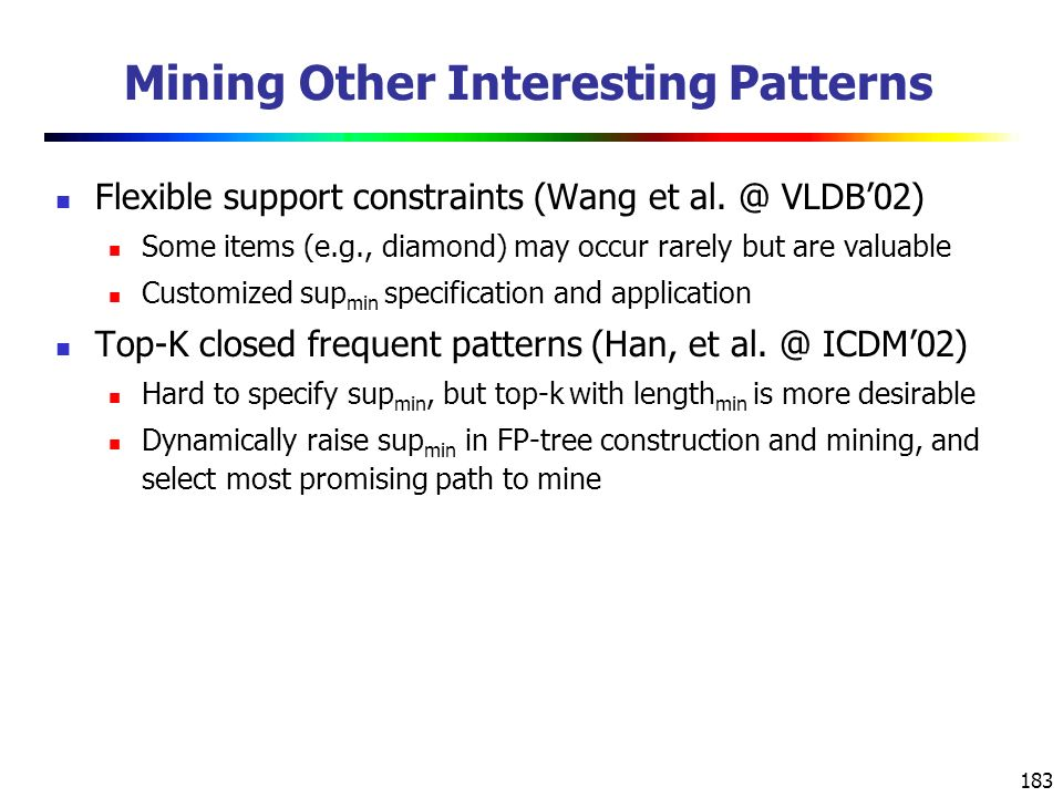 183 Mining Other Interesting Patterns Flexible support constraints (Wang et al.