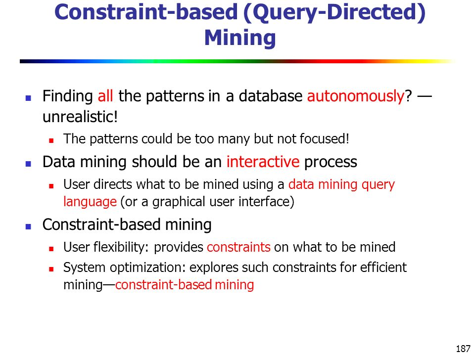 187 Constraint-based (Query-Directed) Mining Finding all the patterns in a database autonomously.