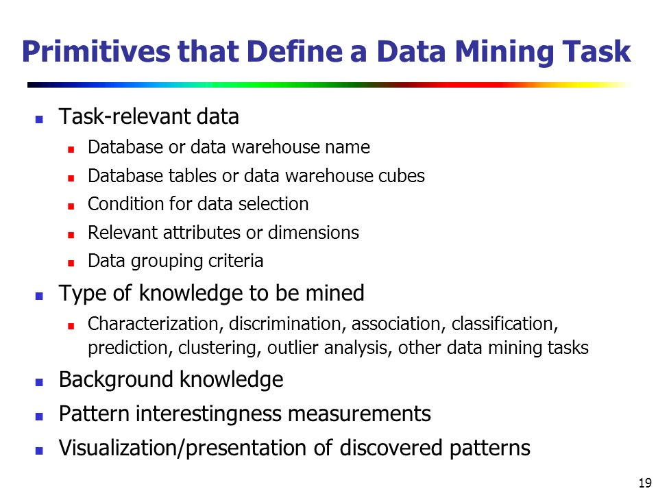 19 Primitives that Define a Data Mining Task Task-relevant data Database or data warehouse name Database tables or data warehouse cubes Condition for data selection Relevant attributes or dimensions Data grouping criteria Type of knowledge to be mined Characterization, discrimination, association, classification, prediction, clustering, outlier analysis, other data mining tasks Background knowledge Pattern interestingness measurements Visualization/presentation of discovered patterns