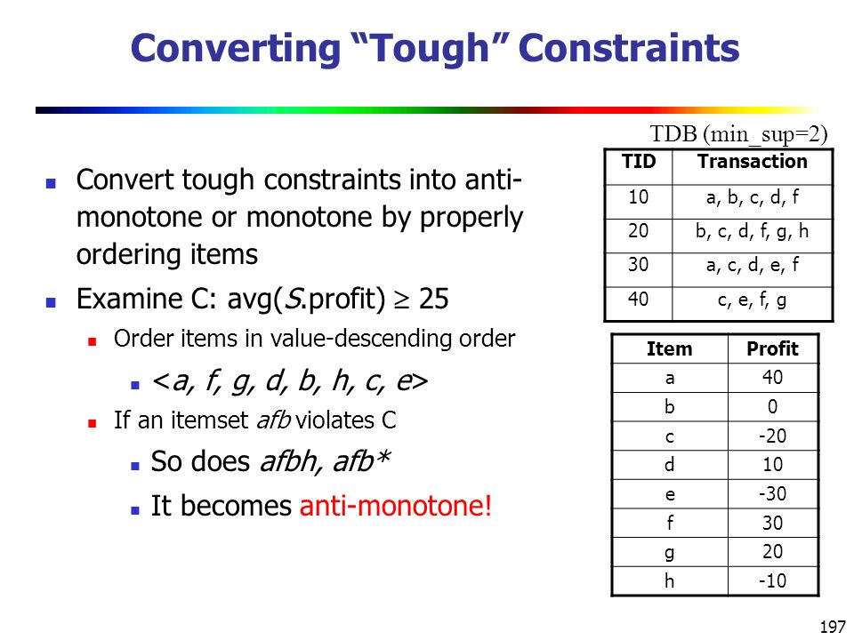 197 Converting Tough Constraints Convert tough constraints into anti- monotone or monotone by properly ordering items Examine C: avg(S.profit)  25 Order items in value-descending order If an itemset afb violates C So does afbh, afb* It becomes anti-monotone.