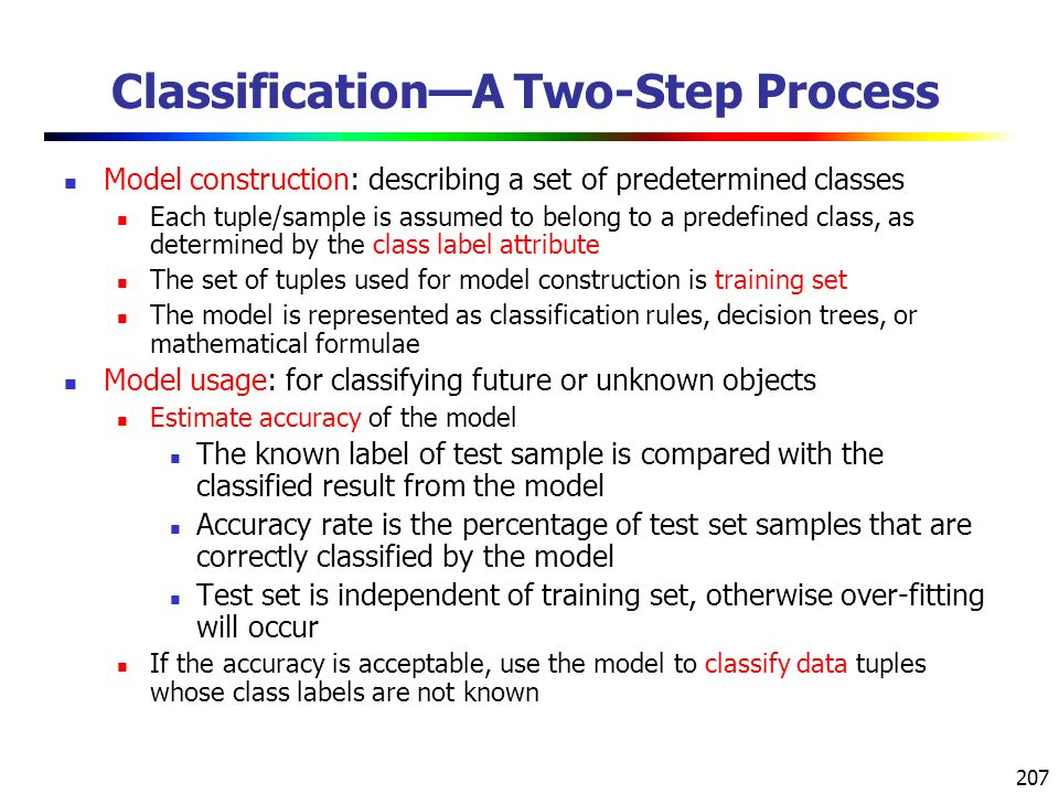 207 Classification—A Two-Step Process Model construction: describing a set of predetermined classes Each tuple/sample is assumed to belong to a predefined class, as determined by the class label attribute The set of tuples used for model construction is training set The model is represented as classification rules, decision trees, or mathematical formulae Model usage: for classifying future or unknown objects Estimate accuracy of the model The known label of test sample is compared with the classified result from the model Accuracy rate is the percentage of test set samples that are correctly classified by the model Test set is independent of training set, otherwise over-fitting will occur If the accuracy is acceptable, use the model to classify data tuples whose class labels are not known