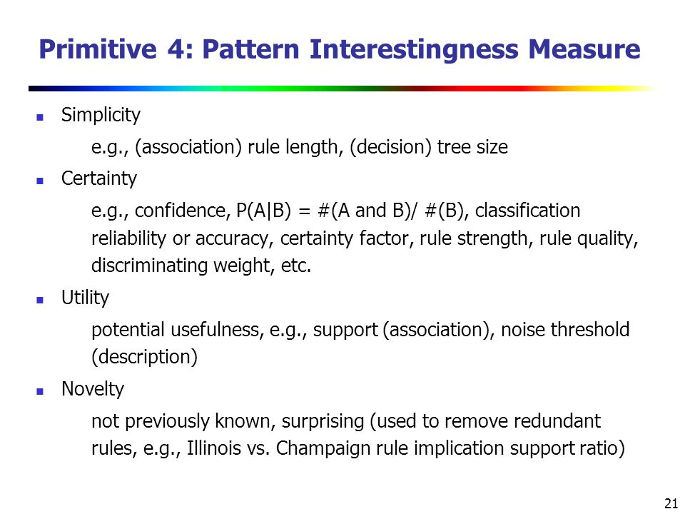 21 Primitive 4: Pattern Interestingness Measure Simplicity e.g., (association) rule length, (decision) tree size Certainty e.g., confidence, P(A|B) = #(A and B)/ #(B), classification reliability or accuracy, certainty factor, rule strength, rule quality, discriminating weight, etc.