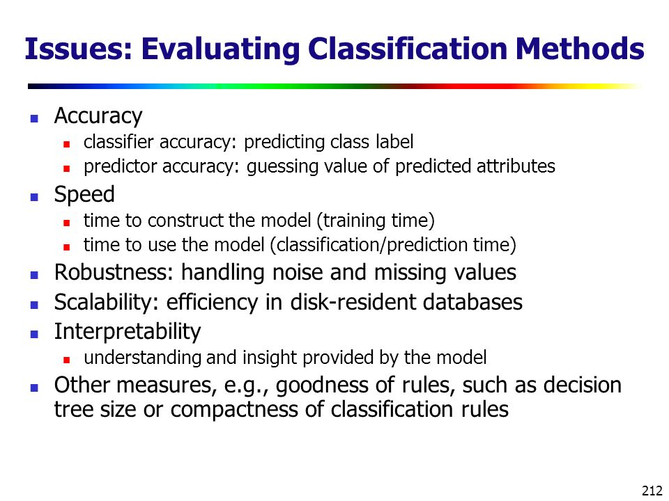 212 Issues: Evaluating Classification Methods Accuracy classifier accuracy: predicting class label predictor accuracy: guessing value of predicted attributes Speed time to construct the model (training time) time to use the model (classification/prediction time) Robustness: handling noise and missing values Scalability: efficiency in disk-resident databases Interpretability understanding and insight provided by the model Other measures, e.g., goodness of rules, such as decision tree size or compactness of classification rules