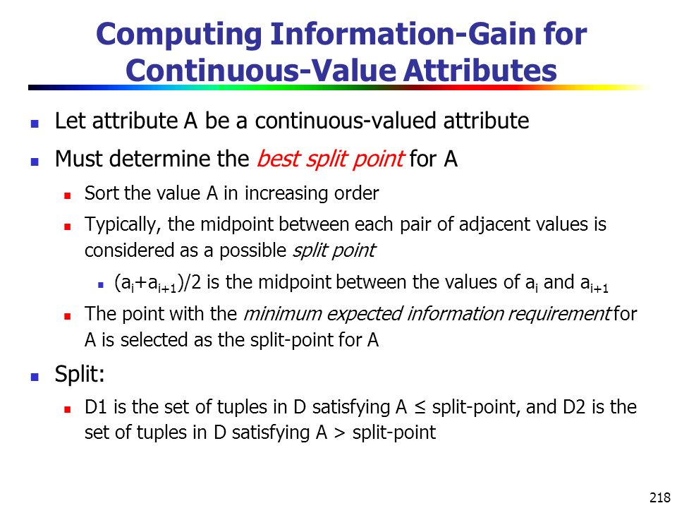 218 Computing Information-Gain for Continuous-Value Attributes Let attribute A be a continuous-valued attribute Must determine the best split point for A Sort the value A in increasing order Typically, the midpoint between each pair of adjacent values is considered as a possible split point (a i +a i+1 )/2 is the midpoint between the values of a i and a i+1 The point with the minimum expected information requirement for A is selected as the split-point for A Split: D1 is the set of tuples in D satisfying A ≤ split-point, and D2 is the set of tuples in D satisfying A > split-point