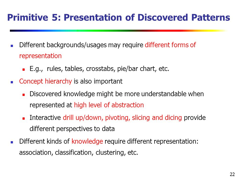 22 Primitive 5: Presentation of Discovered Patterns Different backgrounds/usages may require different forms of representation E.g., rules, tables, crosstabs, pie/bar chart, etc.