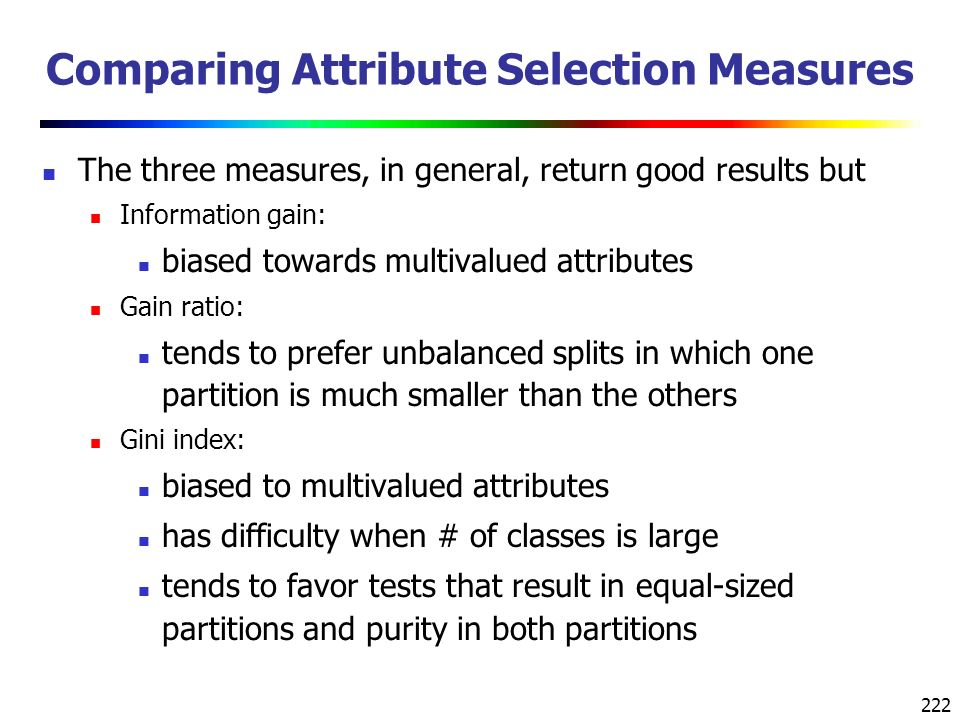 222 Comparing Attribute Selection Measures The three measures, in general, return good results but Information gain: biased towards multivalued attributes Gain ratio: tends to prefer unbalanced splits in which one partition is much smaller than the others Gini index: biased to multivalued attributes has difficulty when # of classes is large tends to favor tests that result in equal-sized partitions and purity in both partitions
