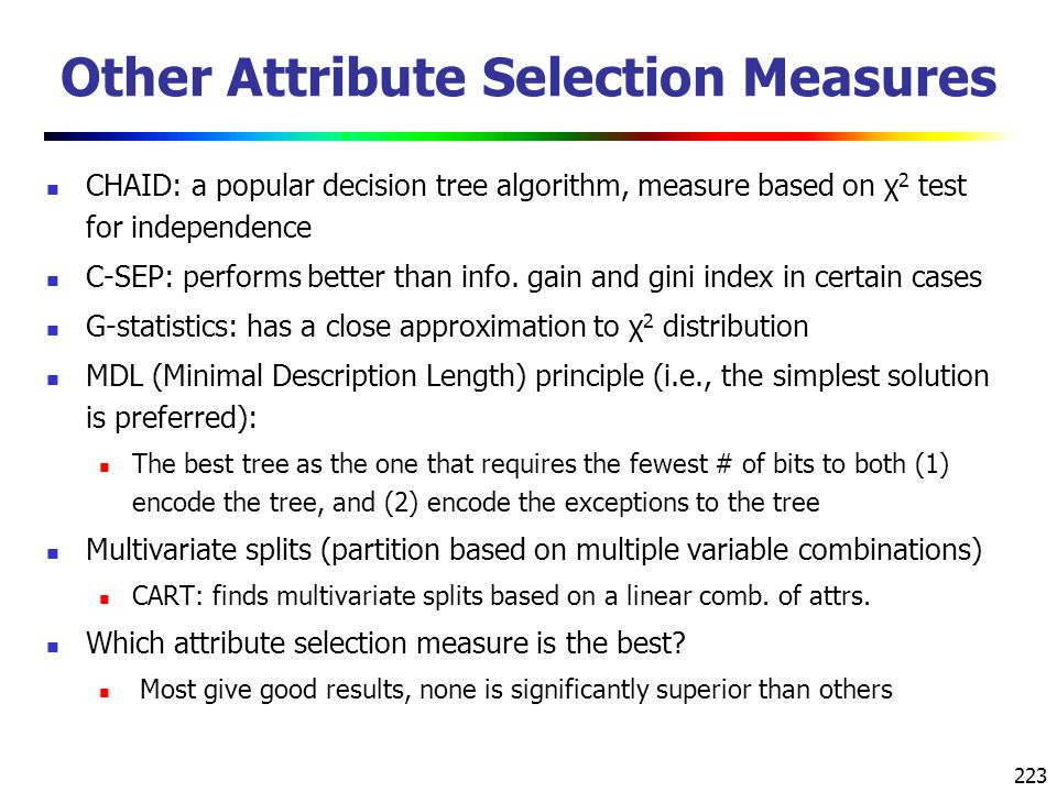 223 Other Attribute Selection Measures CHAID: a popular decision tree algorithm, measure based on χ 2 test for independence C-SEP: performs better than info.